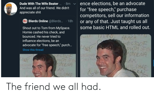 "Dude, Homie, and MySpace: ence elections, be an advocate  for ""free speech,"" purchase  competitors, sell our information  or any of that. Just taught us all  some basic HTML and rolled out.  Dude With The Wife Beater ..  · 8m  And was all of our friend. We didn't  appreciate shit  Bo Blerds Online @Blerds.  18h  Shout out to Tom from MySpace.  Homie cashed his check, and  bounced. He never tried to  BEACH  ECDOF  3onTHOF  SDENA  influence elections, be an  advocate for ""free speech,"" purch..  Show this thread  SonTH  shENA  AX  IL SHRE  WILSHRE  RAL The friend we all had."