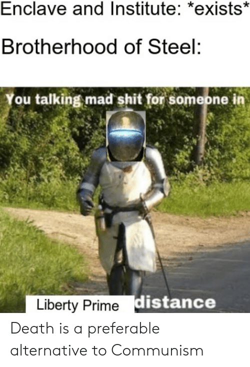 Shit, Death, and Communism: Enclave and Institute: *exists*  Brotherhood of Steel:  You talking mad shit for someone in  Liberty Prime distance Death is a preferable alternative to Communism