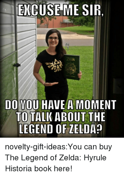 Tumblr, Blog, and Book: ENCUSEME SIR.  DO VOU HAVE A MOMENT  TO TALK ABOUT THE  LEGEND OF ZELDA novelty-gift-ideas:You can buy The Legend of Zelda: Hyrule Historia book here!