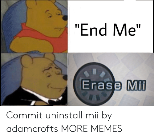 "Erase: ""End Me""  Erase Mil Commit uninstall mii by adamcrofts MORE MEMES"