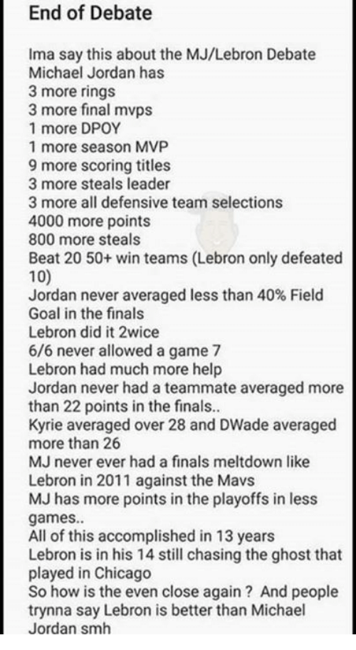 Anaconda, Chicago, and Finals: End of Debate  Ima say this about the MJ/Lebron Debate  Michael Jordan has  3 more rings  3 more final mvps  1 more DPOY  1 more season MVP  9 more scoring titles  3 more steals leader  3 more all defensive team selections  4000 more points  800 more steals  Beat 20 50+ win teams (Lebron only defeated  100  Jordan never averaged less than 40% Field  Goal in the finals  Lebron did it 2wice  6/6 never allowed a game 7  Lebron had much more help  Jordan never had a teammate averaged more  than 22 points in the finals..  Kyrie averaged over 28 and DWade averaged  more than 26  MJ never ever had a finals meltdown like  Lebron in 2011 against the Mavs  MJ has more points in the playoffs in less  games.  All of this accomplished in 13 years  Lebron is in his 14 still chasing the ghost that  played in Chicago  So how is the even close again? And people  trynna say Lebron is better than Michael  Jordan smh