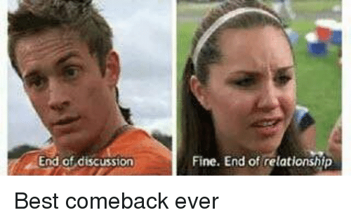 Best Comeback Ever: End of discussion  Fine. End of relationship Best comeback ever