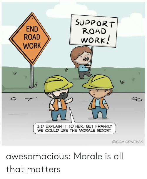 Tumblr, Work, and Blog: END  ROAD  WORK  SUPPORT  ROAD  WORK  I'D EXPLAIN IT TO HER, BUT FRANKLY  WE COULD USE THE MORALE BOOST.  COMIC SWITHAK awesomacious:  Morale is all that matters