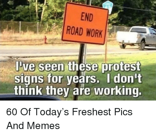 Protest Signs: END  ROAD WORK  ve seen these protest  signs for years. I don't  think they are working. 60 Of Today's Freshest Pics And Memes