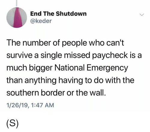Shutdown: End The Shutdown  @keder  The number of people who can't  survive a single missed paycheck is a  much bigger National Emergency  than anything having to do with the  southern border or the wall.  1/26/19, 1:47 AM (S)