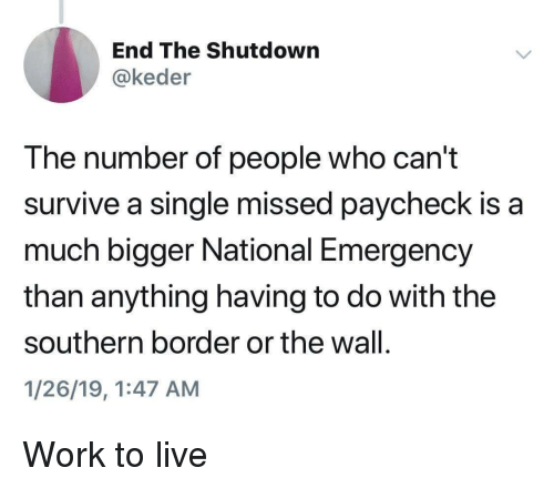 Shutdown: End The Shutdown  @keder  The number of people who can't  survive a single missed paycheck is a  much bigger National Emergency  than anything having to do with the  southern border or the wall.  1/26/19,1:47 AM Work to live