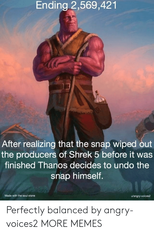 Dank, Memes, and Shrek: Ending 2,569,421  After realizing that the snap wiped out  the producers of Shrek 5 before it was  finished Thanos decides to undo the  snap himself.  Made with the soul stone  u/angry-voices2 Perfectly balanced by angry-voices2 MORE MEMES