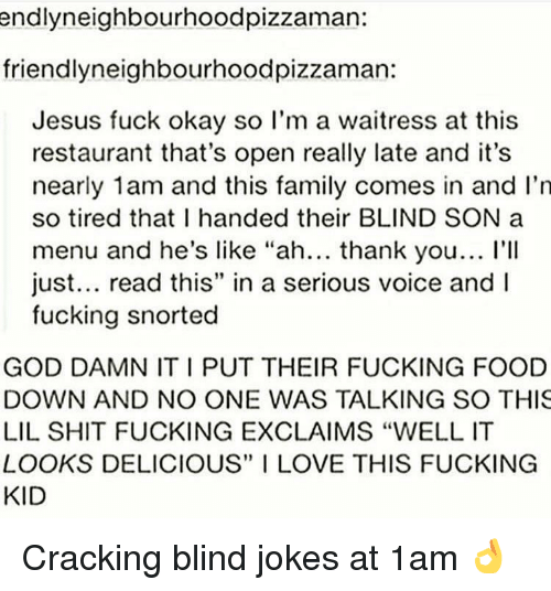"""Family, Food, and Fucking: endlyneighbourhoodpizzaman  friendlyneighbourhoodpizzaman:  Jesus fuck okay so I'm a waitress at this  restaurant that's open really late and it's  nearly 1am and this family comes in and I'n  so tired that I handed their BLIND SON a  menu and he's like """"ah... thank you... l'II  just... read this"""" in a serious voice and I  fucking snorted  GOD DAMN IT I PUT THEIR FUCKING FOOD  DOWN AND NO ONE WAS TALKING SO THIS  LIL SHIT FUCKING EXCLAIMS """"WELL IT  LOOKS DELICIOUS"""" I LOVE THIS FUCKING  KID Cracking blind jokes at 1am 👌"""