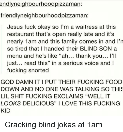 """Family, Food, and Fucking: endlyneighbourhoodpizzaman:  friendlyneighbourhoodpizzaman:  Jesus fuck okay so l'm a waitress at this  restaurant that's open really late and it's  nearly 1am and this family comes in and I'n  so tired that I handed their BLIND SON a  menu and he's like """"ah... thank you... l'II  just... read this"""" in a serious voice and  fucking snorted  GOD DAMN IT I PUT THEIR FUCKING FOOD  DOWN AND NO ONE WAS TALKING SO THIS  LIL SHIT FUCKING EXCLAIMS """"WELL IT  LOOKS DELICIOUS"""" I LOVE THIS FUCKING  KID Cracking blind jokes at 1am"""