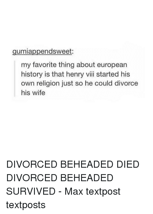 Memes, Divorce, and Wife: endsweet:  umia  my favorite thing about european  history is that henry viii started his  own religion just so he could divorce  his wife DIVORCED BEHEADED DIED DIVORCED BEHEADED SURVIVED - Max textpost textposts