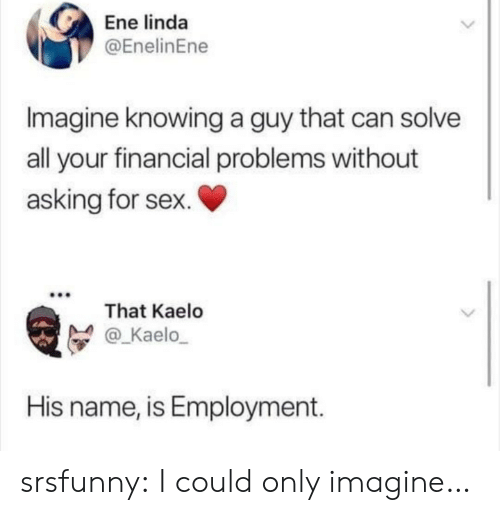 Sex, Tumblr, and Blog: Ene linda  @EnelinEne  Imagine knowing a guy that can solve  all your financial problems without  asking for sex.  That Kaelo  @_Kaelo  His name, is Employment. srsfunny:  I could only imagine…