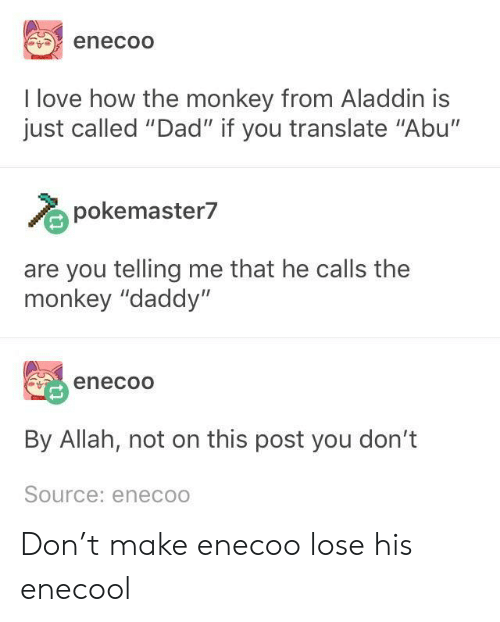 "abu: enecoO  I love how the monkey from Aladdin is  just called ""Dad"" if you translate ""Abu'""  pokemaster7  are you telling me that he calls the  monkey ""daddy""  enecoo  By Allah, not on this post you don't  Source: eneco Don't make enecoo lose his enecool"
