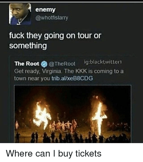 the roots: enemy  @whotfislarry  fuck they going on tour or  something  The Root  @The Root  ig:blacktwitter1  Get ready, Virginia. The KKK is coming to a  town near you trib alxeB8CDG Where can I buy tickets