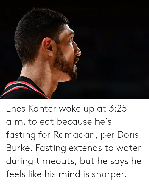 Enes Kanter, Ramadan, and Water: Enes Kanter woke up at 3:25 a.m. to eat because he's fasting for Ramadan, per Doris Burke.  Fasting extends to water during timeouts, but he says he feels like his mind is sharper.