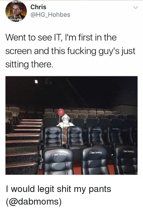 Legitly: ENGIT  Chris  @HG_Hohbes  Went to see IT, l'm first in the  screen and this fucking guy's just  sitting there.  Shor Seating  AStor Seating I would legit shit my pants (@dabmoms)