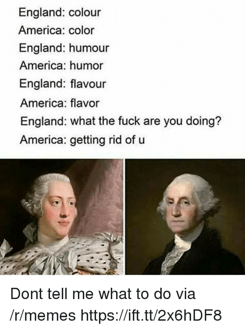 America, England, and Memes: England: colour  America: color  England: humour  America: humor  England: flavour  America: flavor  England: what the fuck are you doing?  America: getting rid of u Dont tell me what to do via /r/memes https://ift.tt/2x6hDF8