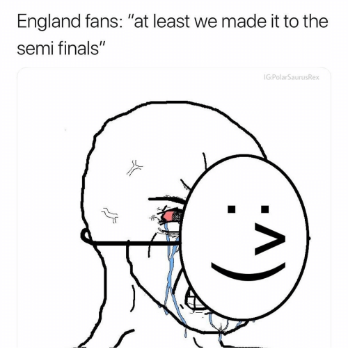 """England, Finals, and Memes: England fans: """"at least we made it to the  semi finals""""  G:PolarSaurus  Rex"""