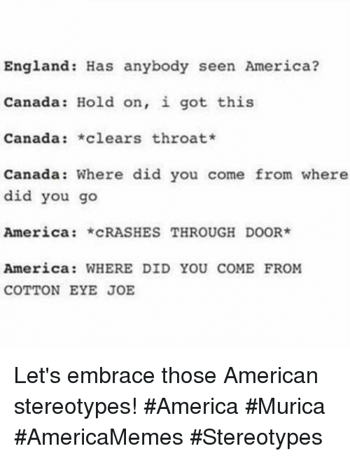 murica: England: Has anybody seen America?  Canada: Hold on, i got this  Canada: clears throat*  Canada: Where did you come from where  did you go  America: cRASHES THROUGH DOOR  America: WHERE DID YOU COME FROM  COTTON EYE JOE Let's embrace those American stereotypes! #America #Murica #AmericaMemes #Stereotypes