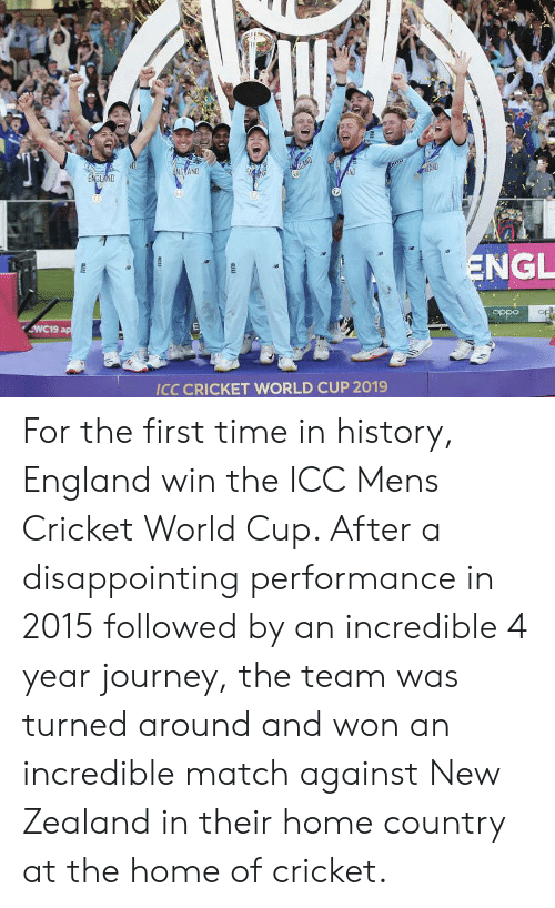 cricket world cup: ENGLAND  NRAND  LAND  NT  ND  ENGL  WC19 ap  Op  odida  ICC CRICKET WORLD CUP 2019  aus For the first time in history, England win the ICC Mens Cricket World Cup. After a disappointing performance in 2015 followed by an incredible 4 year journey, the team was turned around and won an incredible match against New Zealand in their home country at the home of cricket.
