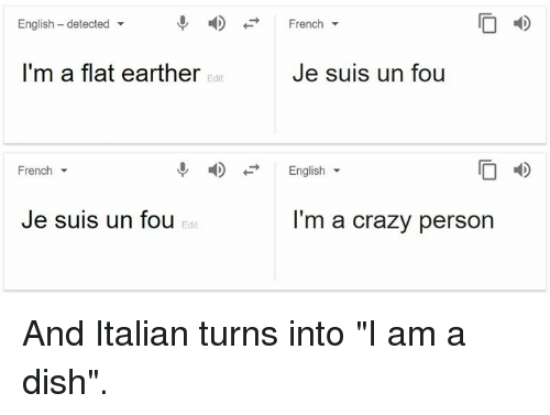 """Flat Earther: English - detected  -  French  I'm a flat earther  Je suis un fou  Edit  French  English  I D  Je suis un fou  I'm a crazy person  Edit And Italian turns into """"I am a dish""""."""