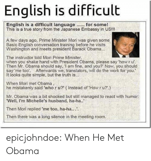 Do The Work: English is difficult  This is a true story from the Japanese Embassy in US!!!  A few days ago, Prime Minister Mori was given some  Basic English conversation training before he visits  Washington and meets president Barack Obama  The instructor told Mori Prime Minister,  when you shake hand with President Obama, please say 'how r u'  Then Mr. Obama should say, l am fine, and you? Now, you should  say 'me too: Afterwards we, translators, will do the work for you.  It looks quite simple, but the truth is  When Mori met Obama  he mistakenly said who r u? (Instead of Howr u?)  Mr. Obama was a bit shocked but still managed to react with humor:  Well, I'm Michelle's husband, ha-ha..  Then Mori replied me too, ha-ha..  Then there was a long silence in the meeting room. epicjohndoe:  When He Met Obama
