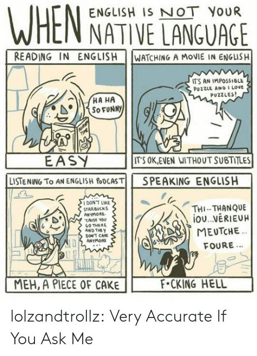 meh: ENGLISH IS NOT YOUR  NATIVE LANGUAGE  READING IN ENGLISH  WATCHING A MOVIE IN ENGLISH  IT'S AN IMPOSSIBLE  PU2ZLE AND I LOve  PUZZLES  EASY  LISTENING TO AN ENGLISH&DCASTİİ  ITS OK,EVEN WITHOUT SUBTITLES  SPEAKING  ENGLISH  DON'T LIKE  STARBUCKS  ANYMORE  CAUSE VOv  GO THERE  AND THE y  THI-THANQUE  DON'T CAE  ANYMORE  FOURE...  MEH, A PIECE OF CAKE  F*CKING HELL lolzandtrollz:  Very Accurate If You Ask Me