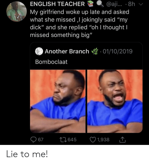 "Replied: ENGLISH TEACHER  @aji... 8h  My girlfriend woke up late and asked  what she missed ,I jokingly said ""my  dick"" and she replied ""oh I thought I  missed something big""  Another Branch  01/10/2019  Bomboclaat  67  L1645  1,938 Lie to me!"