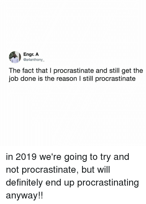 Get The Job: Engr. A  @a4anthony_  The fact that I procrastinate and still get the  job done is the reason l still procrastinate in 2019 we're going to try and not procrastinate, but will definitely end up procrastinating anyway!!