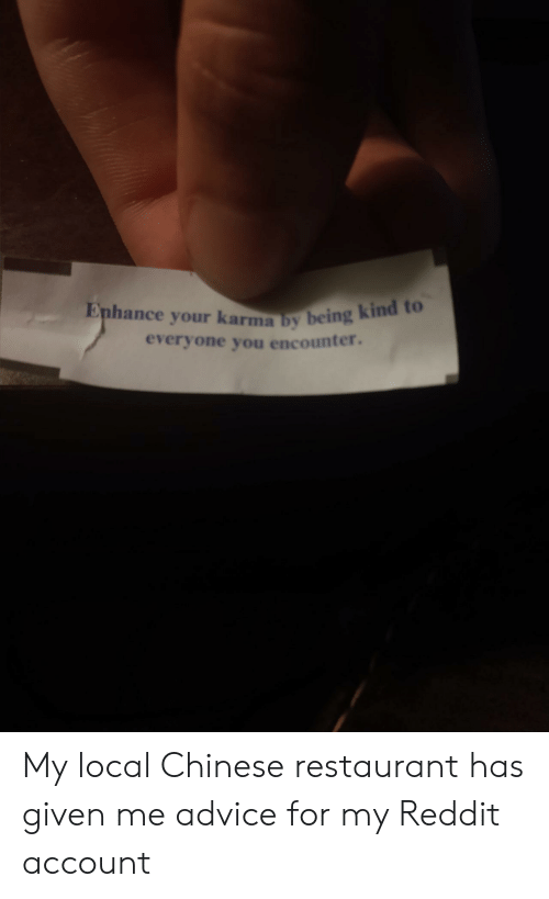 chinese restaurant: Enhance your karma by being kind to  everyone you encounter. My local Chinese restaurant has given me advice for my Reddit account