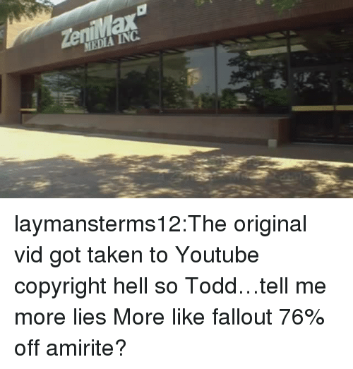 Taken, Tumblr, and youtube.com: eniMax  MEDIA INC laymansterms12:The original vid got taken to Youtube copyright hell so Todd…tell me more lies  More like fallout 76% off amirite?