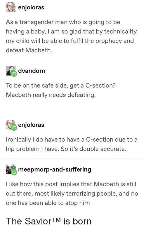 Transgender, Tumblr, and Suffering: enjoloras  As a transgender man who is going to be  having a baby, I am so glad that by technicality  my child will be able to fulfil the prophecy and  defeat Macbeth.  dvandom  To be on the safe side, get a C-section?  Macbeth really needs defeating  enjoloras  Ironically I do have to have a C-section due to a  hip problem I have. So it's double accurate.  meepmorp-and-suffering  I like how this post implies that Macbeth is still  out there, most likely terrorizing people, and no  one has been able to stop him