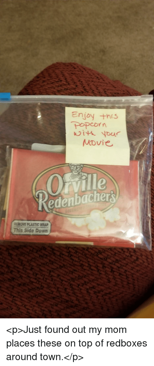Movie, Mom, and Plastic: Enjoy +his  POPCDY  Movie  Oville  edenbachers  REMOVE PLASTIC WRAP  This Side Down <p>Just found out my mom places these on top of redboxes around town.</p>