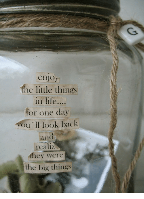 Life, Back, and Big: enjoy  the little things  in life....  or one day  ou 'll look back  and  realiz  they were  the big things