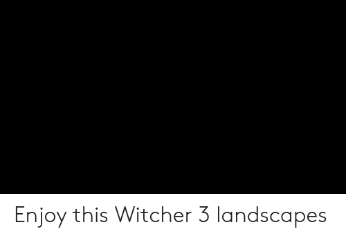 witcher 3: Enjoy this Witcher 3 landscapes