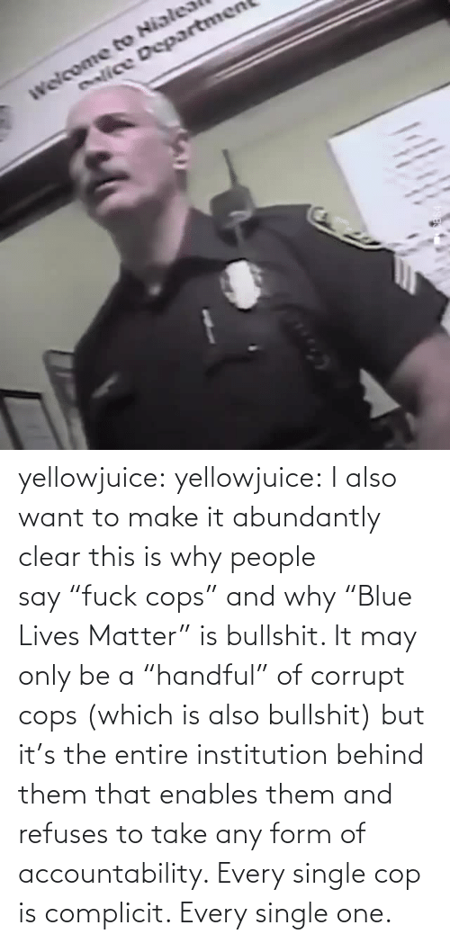 "Form: enlice Departmen yellowjuice: yellowjuice:  I also want to make it abundantly clear this is why people say ""fuck cops"" and why ""Blue Lives Matter"" is bullshit. It may only be a ""handful"" of corrupt cops (which is also bullshit) but it's the entire institution behind them that enables them and refuses to take any form of accountability. Every single cop is complicit. Every single one."