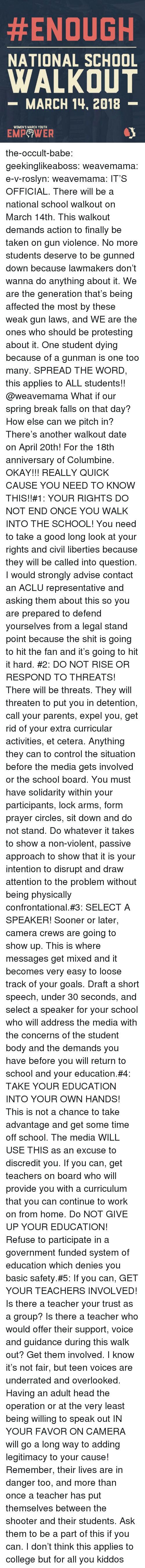 Aclu:  #ENOUGH  NATIONAL SCHOOL  WALKOUT  -MARCH 14, 2018  WOMEN'S MARCH YOUTH  EMPeWER the-occult-babe: geekinglikeaboss:  weavemama:  e-v-roslyn:   weavemama:  IT'S OFFICIAL. There will be a national school walkout on March 14th. This walkout demands action to finally be taken on gun violence. No more students deserve to be gunned down because lawmakers don't wanna do anything about it. We are the generation that's being affected the most by these weak gun laws, and WE are the ones who should be protesting about it. One student dying because of a gunman is one too many.SPREAD THE WORD, this applies to ALL students!!  @weavemama What if our spring break falls on that day? How else can we pitch in?   There's another walkout date on April 20th! For  the 18th anniversary of Columbine.   OKAY!!! REALLY QUICK CAUSE YOU NEED TO KNOW THIS!!#1: YOUR RIGHTS DO NOT END ONCE YOU WALK INTO THE SCHOOL! You need to take a good long look at your rights and civil liberties because they will be called into question. I would strongly advise contact an ACLU representative and asking them about this so you are prepared to defend yourselves from a legal stand point because the shit is going to hit the fan and it's going to hit it hard. #2: DO NOT RISE OR RESPOND TO THREATS! There will be threats. They will threaten to put you in detention, call your parents, expel you, get rid of your extra curricular activities, et cetera. Anything they can to control the situation before the media gets involved or the school board. You must have solidarity within your participants, lock arms, form prayer circles, sit down and do not stand. Do whatever it takes to show a non-violent, passive approach to show that it is your intention to disrupt and draw attention to the problem without being physically confrontational.#3: SELECT A SPEAKER! Sooner or later, camera crews are going to show up. This is where messages get mixed and it becomes very easy to loose track of your goals. Draft a short speech, un