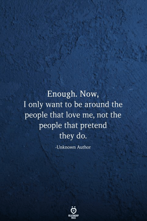 Love, Unknown, and They: Enough. Now,  I only want to be around the  people that love me, not the  people that pretend  they do.  -Unknown Author  RELATIONSHIP