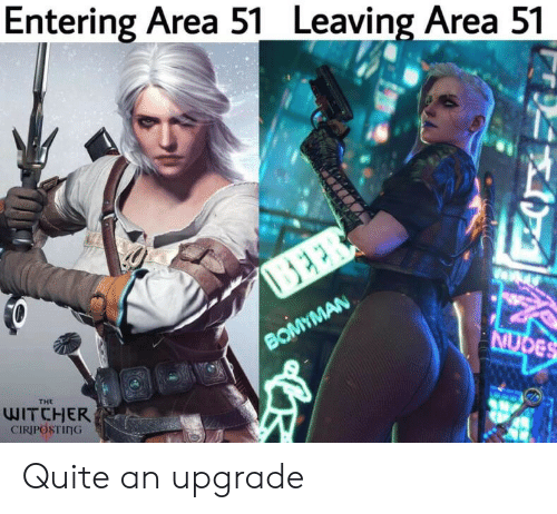the witcher: Entering Area 51 Leaving Area 51  BEER  BOMYMAN  NUDES  THE  WITCHER  CIRIPOSTING Quite an upgrade