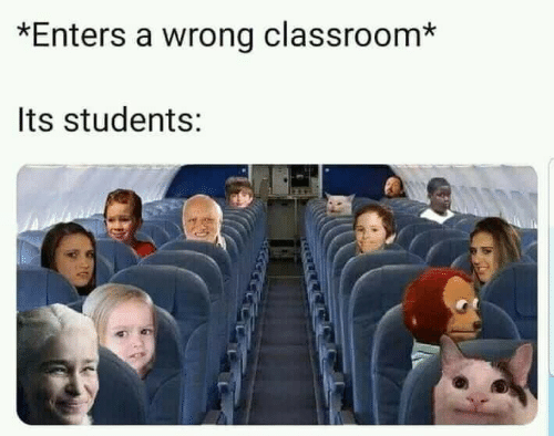 Classroom,  Wrong, and  Students: *Enters a wrong classroom*  Its students: