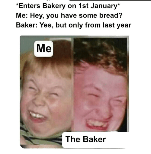 Enters: *Enters Bakery on 1st January*  Me: Hey, you have some bread?  Baker: Yes, but only from last year  Me  The Baker