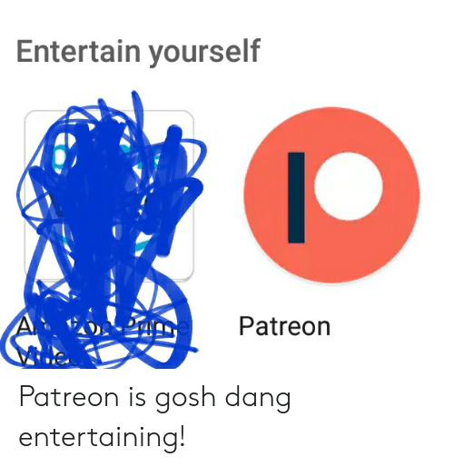 Dang, Gosh, and Entertaining: Entertain yourself  Patreon Patreon is gosh dang entertaining!