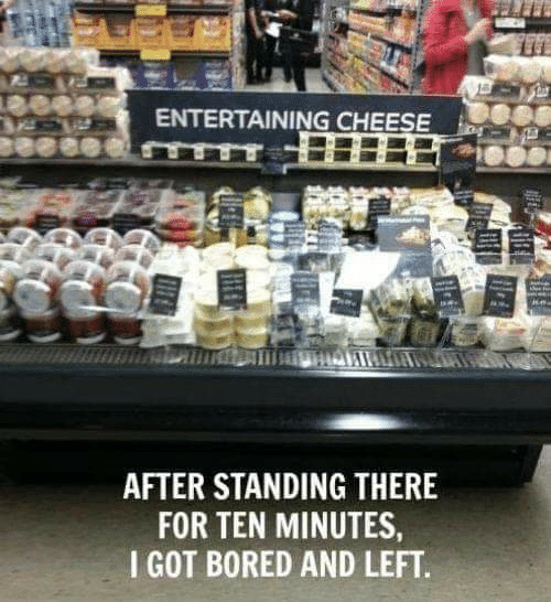 Bored, Got, and Cheese: ENTERTAINING CHEESE  AFTER STANDING THERE  FOR TEN MINUTES  I GOT BORED AND LEFT