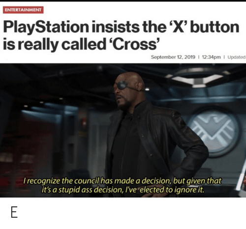 X Button: ENTERTAINMENT  PlayStation insists the 'X' button  is really called 'Cross'  September 12, 2019 12:34pm I Updated  Irecognize the council has made a decision, but given that  it's a stupid ass decision, I've elected to ignore it. E