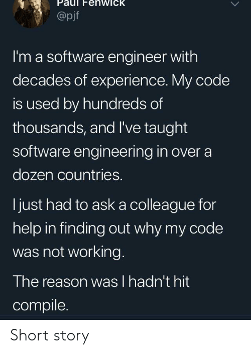 Countries: enwick  @pjf  I'm a software engineer with  decades of experience. My code  is used by hundreds of  thousands, and I've taught  software engineering in over a  dozen countries.  just had to aska colleague for  help in finding out why my code  was not working.  The reason was I hadn't hit  compile Short story