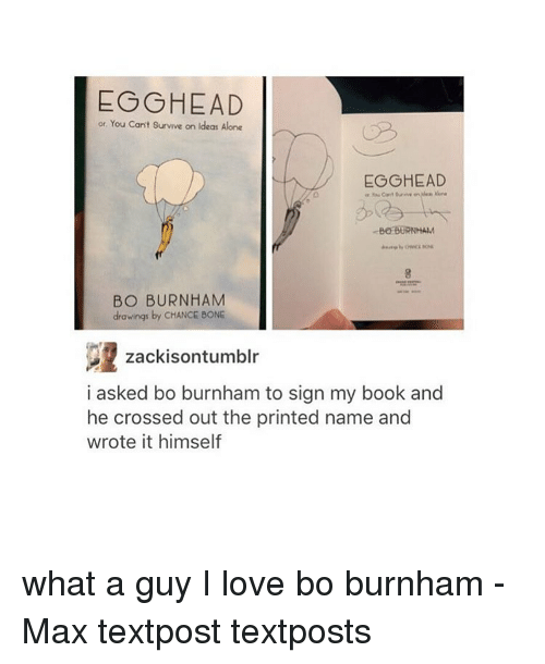 Bo Burnham: EO HEAD  or You can't survive on ldeas Alone  EO HEAD  BOBURNHAM  BO BURNHAM  drawings by CHANCE BONE  zackisontumblr  i asked bo burnham to sign my book and  he crossed out the printed name and  wrote it himself what a guy I love bo burnham - Max textpost textposts