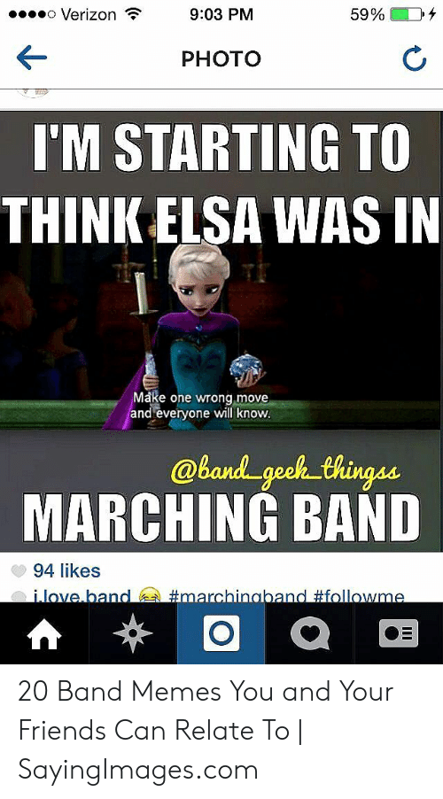 Funny Band Memes: eo Verizon  9:03 PM  PHOTO  I'M STARTING TO  THINK ELSA WAS IN  Make one wrong move  and everyone will know  band geoh thingau  MARCHING BAND  94 likes 20 Band Memes You and Your Friends Can Relate To   SayingImages.com