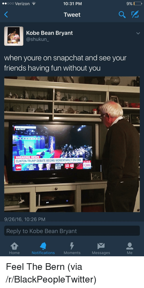 Feel The Bern: eooo Verizon  10:31 PM  9% DO,  Tweet  Kobe Bean Bryant  @shukun  when youre on snapchat and see your  friends having fun without you  8:49 PM ET  BREAKING NEWS  CLINTON-TRUMP DEBATE BEGINS MOMENTARILY ON CNN  LIVE  CAN  NEX1048  CNP PRES  9/26/16, 10:26 PM  Reply to Kobe Bean Bryant  Home  Notifications Moments  Messages  Me <p>Feel The Bern (via /r/BlackPeopleTwitter)</p>