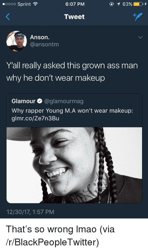 Ass, Blackpeopletwitter, and Lmao: eoooo Sprint  6:07 PM  @ 63%  Tweet  Anson.  @ansontm  Y'all really asked this grown ass man  why he don't wear makeup  Glamour @glamourmag  Why rapper Young M.A won't wear makeup:  glmr.co/Ze7n3Bu  12/30/17, 1:57 PM <p>That's so wrong lmao (via /r/BlackPeopleTwitter)</p>