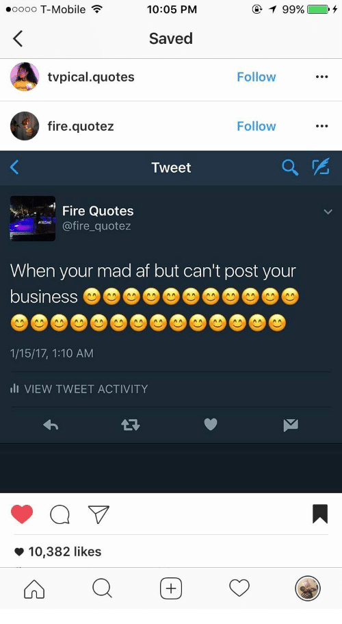 Af, Fire, and T-Mobile: eoooo T-Mobile  10:05 PM  99%  Saved  tvpical.quotes  Follow  fire.quotez  Follow  Tweet  e Quotes  ire quotez  When your mad af but can't post your  business  1/15/17, 1:10 AM  lI VIEW TWEET ACTIVITY  *10,382 likes