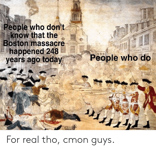 Boston, Today, and Who: eople who don t  know that the  Boston massacre  happened 248  years ago today  People who do For real tho, cmon guys.
